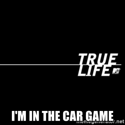 true life -  I'm in the car game