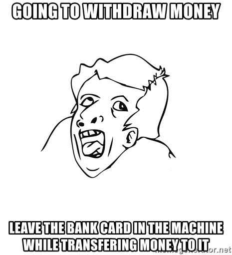 genius rage meme - Going to Withdraw money Leave the bank card in the machine while transfering money to it