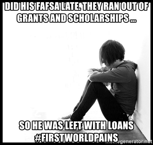 First World Problems - did his fafsa late. they ran out of grants and scholarships ... So he was left with loans #firstworldpains