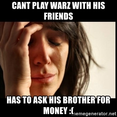 First World Problems - Cant play warz with his friends has to ask his brother for money :(