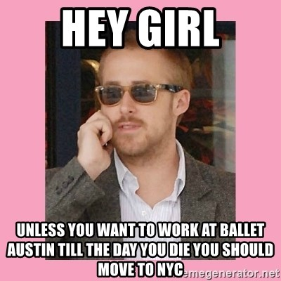 Hey Girl - hey girl unless you want to work at ballet austin till the day you die you should move to nyc