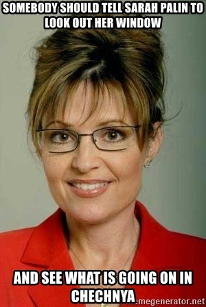 Sarah Palin - somebody should tell sarah palin to look out her window and see what is going on in chechnya