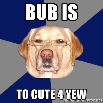 Racist Dawg - Bub is To cute 4 yew