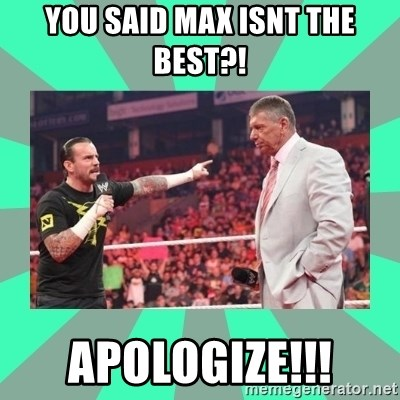 CM Punk Apologize! - YOU SAID MAX ISNT THE BEST?! APOLOGIZE!!!