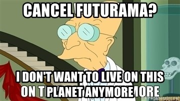 I Dont Want To Live On This Planet Anymore - Cancel Futurama? I don't want to live on this planet anymore