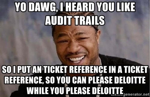 Yo Dawg - Yo Dawg, i heard you like audit trails so i put an ticket reference in a ticket reference, so you can please deloitte while you please deloitte