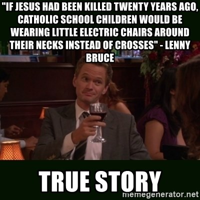 "TrueStory meme - ""If Jesus had been killed twenty years ago, Catholic school children would be wearing little electric chairs around their necks instead of crosses"" - Lenny Bruce TRUE STORY"