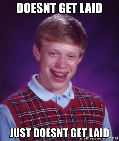 Bad Luck Brian - doesnt get laid just doesnt get laid