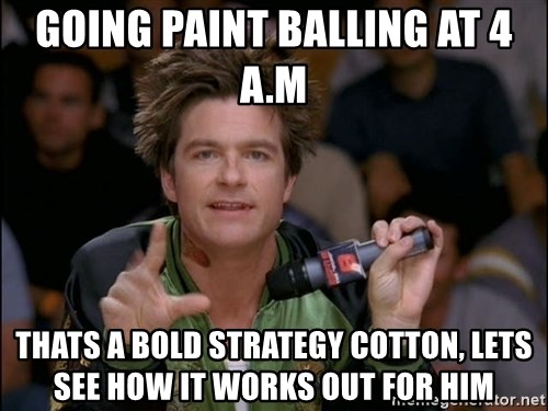 Bold Strategy Cotton - going paint balling at 4 a.m thats a bold strategy cotton, lets see how it works out for him