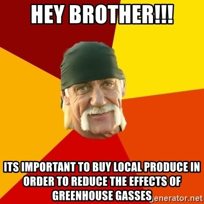Hulk Hogan - hey brother!!! its important to buy local produce in order to reduce the effects of greenhouse gasses