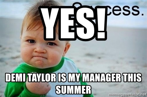 success baby - yes! Demi tAYLOR IS MY MANAGER THIS SUMMER