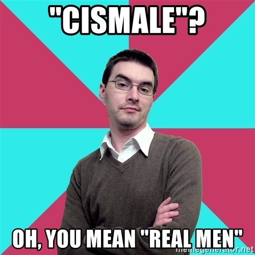 """Privilege Denying Dude - """"Cismale""""? Oh, you mean """"real men"""""""
