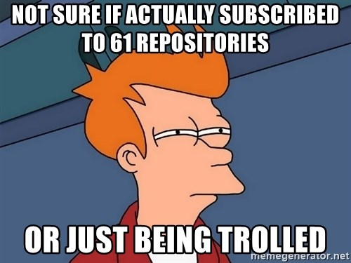 Futurama Fry - not sure if actually subscribed to 61 repositories or just being trolled