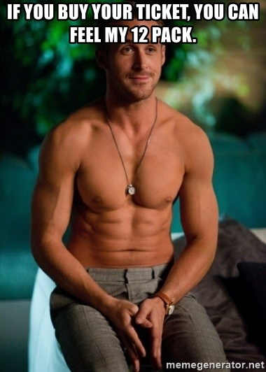 Shirtless Ryan Gosling - if you buy your ticket, you can feel my 12 pack.