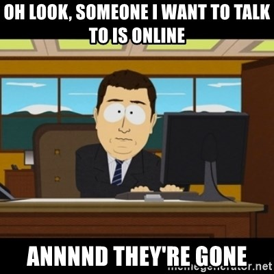 and they're gone - Oh look, someone I want to talk to is online annnnd they're gone