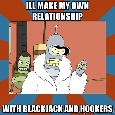 Blackjack and hookers bender - ill make my own relationship with blackjack and hookers