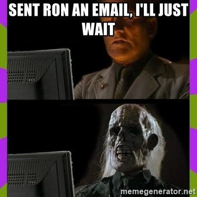 ill just wait here - Sent ROn an EMAIL, I'LL JUST wait