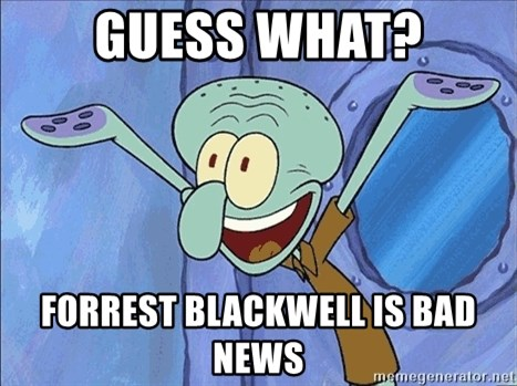 Guess What Squidward - guess what? Forrest Blackwell is bad news