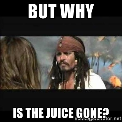 But why is the rum gone - But Why Is the juice gone?