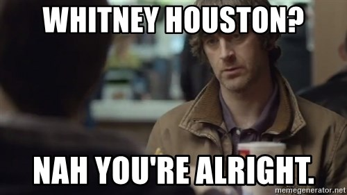 nah you're alright - Whitney Houston? nah you're alright.