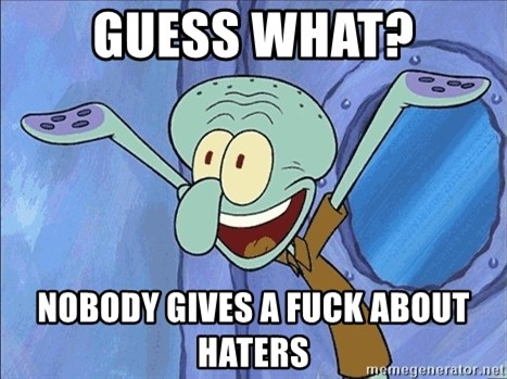 Guess What Squidward - guess what? nobody gives a fuck about haters