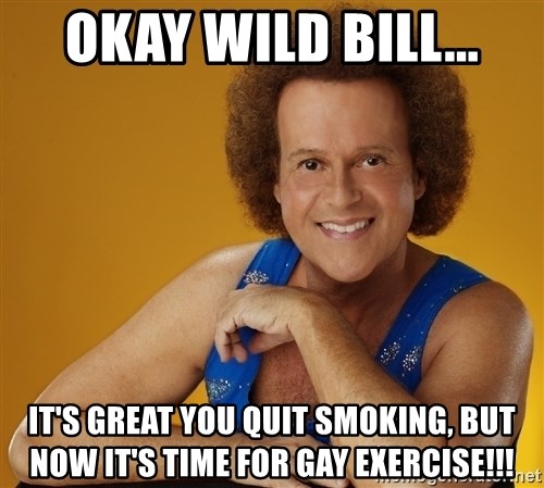 Gay Richard Simmons - okay wild bill... it's great you quit smoking, but now it's time for gay exercise!!!