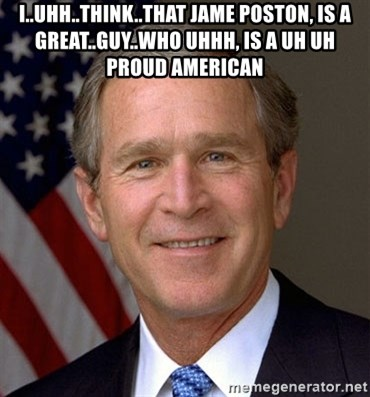 George Bush - I..uhh..think..that Jame poston, is a great..guy..who uhhh, is a uh uh proud american