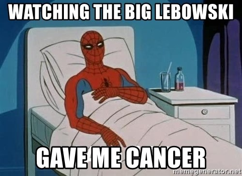 Cancer Spiderman - watching the big lebowski gave me cancer