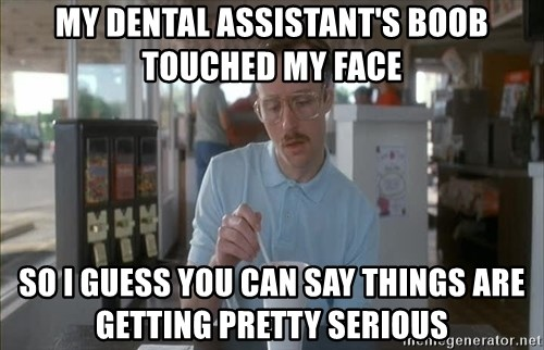 Things are getting pretty Serious (Napoleon Dynamite) - My Dental assistant's boob touched my face so i guess you can say things are getting pretty serious