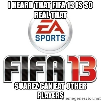 I heard fifa 13 is so real - I heard that fifa 13 is so real that suarez can eat other players
