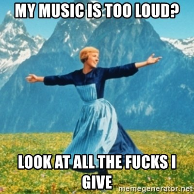 Sound Of Music Lady - My music is too loud? Look at all the fucks i give