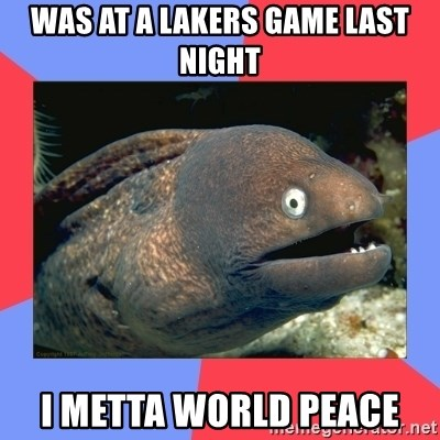Bad Joke Eels - Was at a Lakers Game Last Night I metta World Peace