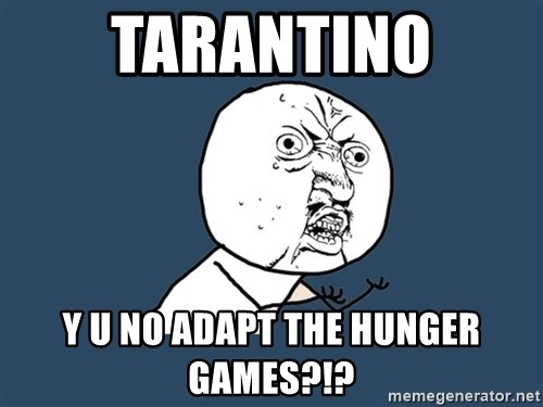Y U No - Tarantino y u no adapt the hunger games?!?