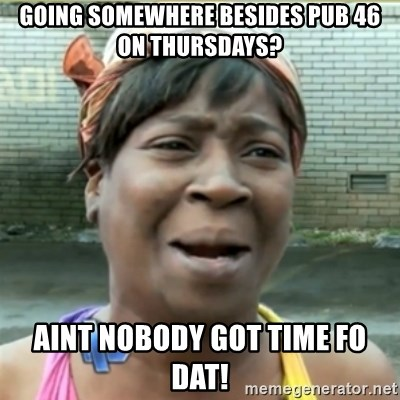 Ain't Nobody got time fo that - Going somewhEre besides pub 46 on thuRsdays? Aint nobody got time fo daT!