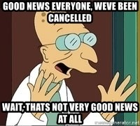 Professor Farnsworth - Good News Everyone, Weve been cancelled Wait, thats not very good news at all