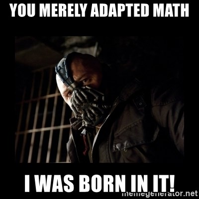 Bane Meme - you merely adapted math i was born in it!