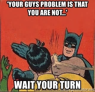 batman slap robin - 'your guys problem is that you are not...' WAit your turn