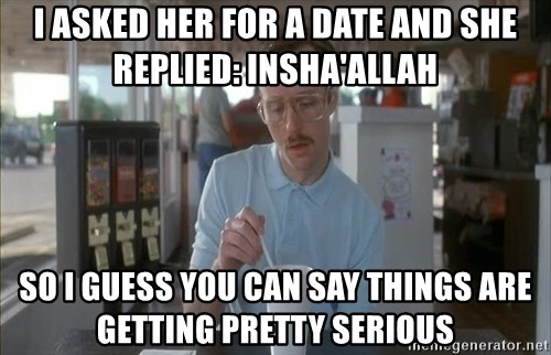 Things are getting pretty Serious (Napoleon Dynamite) - I ASked her for a date and she replied: Insha'allah SO I GUESS YOU CAN SAY THINGS ARE GETTING PRETTY SERIOUS
