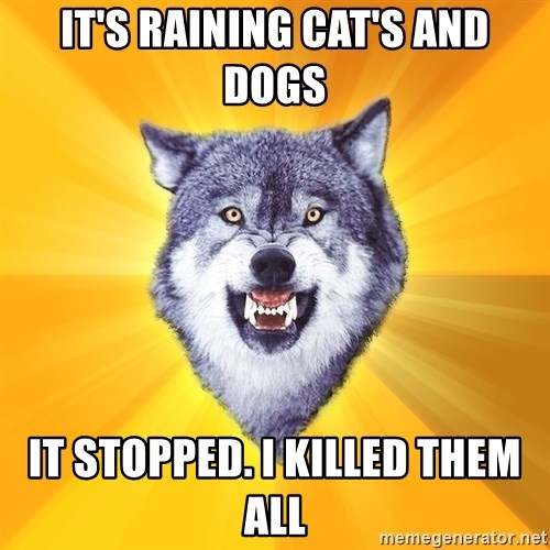 Courage Wolf - it's raining cat's and dogs it stopped. i killed them all