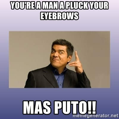 George lopez - You're a man a pluck your eyebrows Mas puTo!!