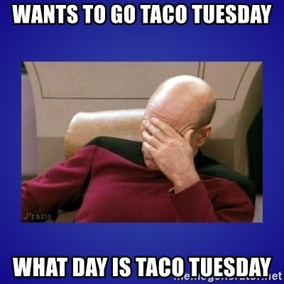 Picard facepalm  - Wants to go taco Tuesday What day is taco Tuesday