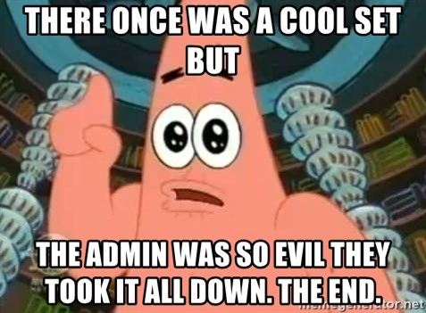 Patrick Says - There Once was a cool set but The admin was so Evil they took it all doWn. The end.