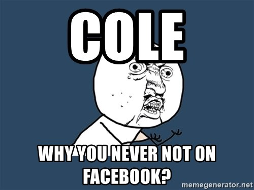 Y U No - cole why you never not on facebook?