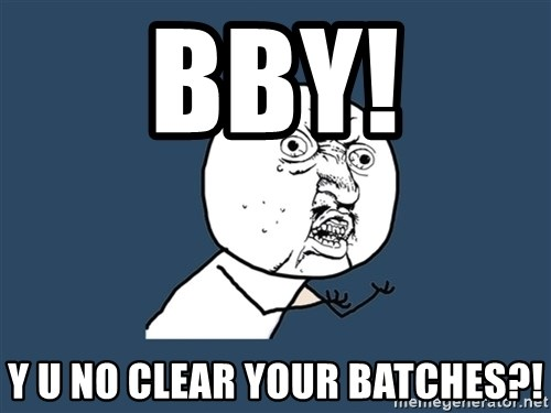 Y U No - BBY! Y U NO CLEAR YOUR BATCHES?!