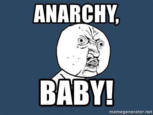 Y U No - Anarchy, baby!
