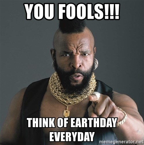Mr T Fool - You FOOLS!!! Think of Earthday  everyday