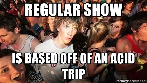 Sudden Realization Ralph - regular show is based off of an acid trip