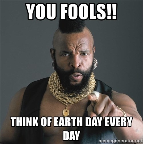Mr T Fool - you fools!! Think of earth day every day