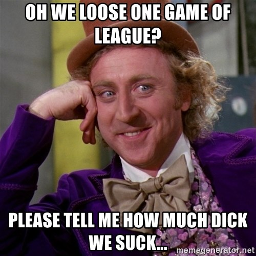 Willy Wonka - Oh we loose one game of league? please tell me how much dick we suck...