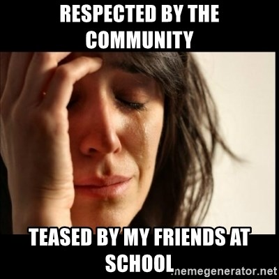 First World Problems - Respected by the community teased by my friends at school